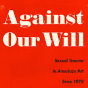 Against our will : sexual trauma in American art since 1970